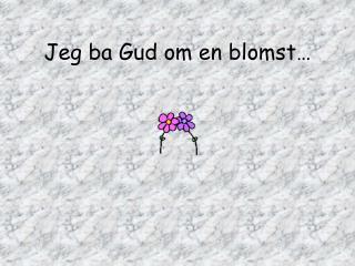 Jeg ba Gud om en blomst…