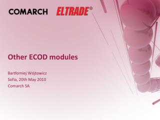 Other ECOD modules  Bartlomiej W jtowicz Sofia, 20th May 2010 Comarch SA