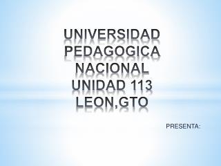 UNIVERSIDAD PEDAGOGICA NACIONAL  UNIDAD 113  LEON,GTO