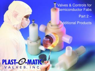 Valves & Controls for Semiconductor Fabs Part 2 – Additional Products