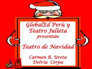 GlobalEd Perú y  Teatro Julieta   presentan  Teatro de Navidad   Carmen R. Ureta Delvia  Cerpa