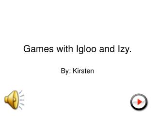 Games with Igloo and Izy.