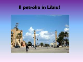 Il petrolio in Libia!