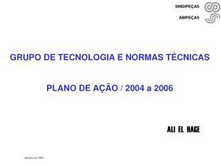 GRUPO DE TECNOLOGIA E NORMAS TÉCNICAS PLANO DE AÇÃO / 2004 a 2006 ALI  EL  HAGE
