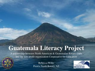 Guatemala Literacy Project A partnership between North American & Guatemalan Rotary clubs