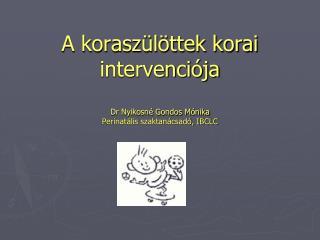 A korasz�l�ttek korai intervenci�ja Dr Nyikosn� Gondos M�nika Perinat�lis szaktan�csad�, IBCLC