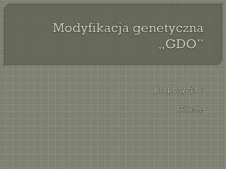 Modyfikacja genetyczna  �GDO� propozycja   : Gillette