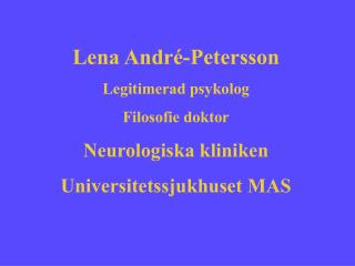 Lena André-Petersson Legitimerad psykolog Filosofie doktor Neurologiska kliniken