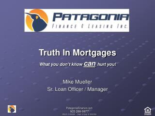 Truth In Mortgages What you don't know  can hurt you! Mike Mueller Sr. Loan Officer / Manager