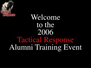 Welcome to the  2006 Tactical Response Alumni Training Event