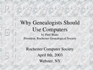 Why Genealogists Should  Use Computers by Paul Blake President, Rochester Genealogical Society