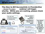 Welcome   The How to Bill Successfully in ProviderOne   Dental Providers webinar will begin shortly.  While you are wait