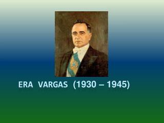 Era Vargas  (1930 – 1945)