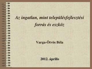 Az ingatlan, mint településfejlesztési forrás és eszköz Varga-Ötvös Béla
