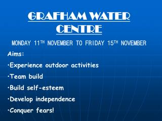 GRAFHAM WATER CENTRE MONDAY 11 TH  NOVEMBER TO FRIDAY 15 TH  NOVEMBER Aims: