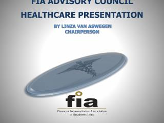 FIA ADVISORY COUNCIL  HEALTHCARE PRESENTATION  BY LINZA VAN ASWEGEN CHAIRPERSON