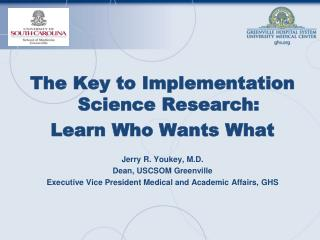 The Key to Implementation Science Research: Learn Who Wants What Jerry R. Youkey, M.D.