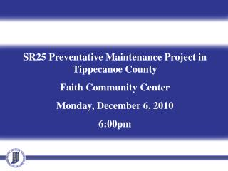 SR25 Preventative Maintenance Project in Tippecanoe County Faith Community Center Monday, December 6, 2010 6:00pm