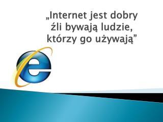 """""""Internet jest dobry  źli  bywają ludzie,  którzy  go używają"""""""