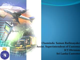 Chaminda  Saman Rathnayake Assist. Superintendent of Customs ICT Division Sri Lanka Customs
