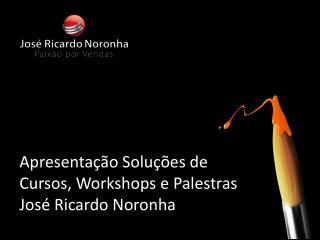 Apresentação Soluções  de  Cursos , Workshops e  Palestras  José Ricardo Noronha