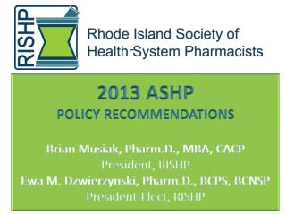2013 ASHP  POLICY RECOMMENDATIONS Brian Musiak,  Pharm.D ., MBA, CACP President, RISHP