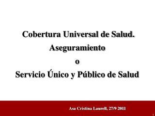 Cobertura Universal de Salud. Aseguramiento  o  Servicio Único y Público de Salud