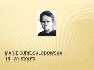 Marie Curie-Sklodowska 19 .–20. století
