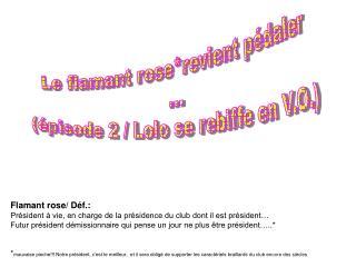 Flamant rose/ Déf.:  Président à vie, en charge de la présidence du club dont il est président…