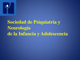Sociedad de Psiquiatr�a y Neurolog�a  de la Infancia y Adolescencia