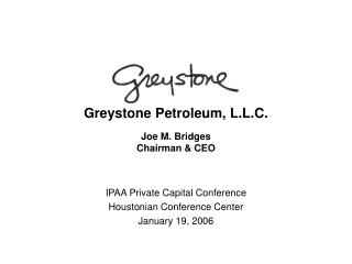 Greystone Petroleum, L.L.C. Joe M. Bridges Chairman & CEO
