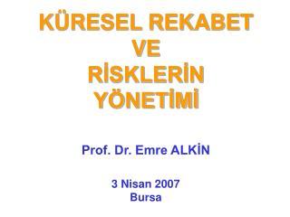 KÜRESEL REKABET VE  RİSKLERİN YÖNETİMİ Prof. Dr. Emre ALKİN 3 Nisan 2007 Bursa