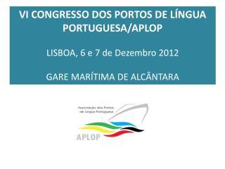 VI  CONGRESSO DOS PORTOS DE LÍNGUA PORTUGUESA/APLOP LISBOA, 6 e 7 de Dezembro 2012