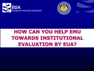 HOW CAN YOU HELP  EMU TOWARDS INSTITUTIONAL EVALUATION BY EUA ?