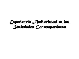 Experiencia Audiovisual en las Sociedades Contemporáneas