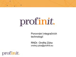 Porovnání integračních technologií RNDr. Ondřej Zýka ondrej.zyka@profinit. eu