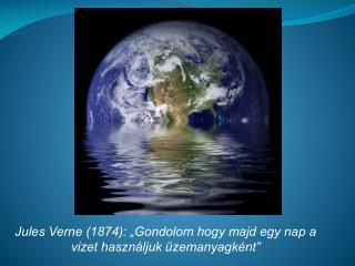 """Jules Verne (1874): """"Gondolom hogy majd egy nap a vizet használjuk üzemanyagként"""""""
