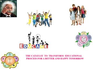 THE CATAYLST  TO  TRANSFORM  EDUCATIONAL  PROCESS FOR A BETTER AND HAPPY TOMORROW