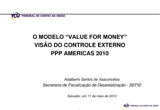 "O MODELO ""VALUE FOR MONEY"" VISÃO DO CONTROLE EXTERNO PPP AMERICAS 2010"