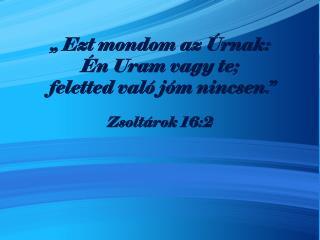 """"""" Ezt mondom az Úrnak:  Én Uram vagy te;   feletted való jóm nincsen."""""""
