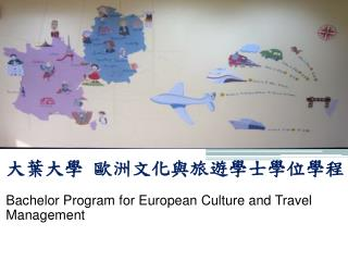 大葉大學  歐洲文化與旅遊學士學位學程 Bachelor Program  for European Culture and  Travel Management