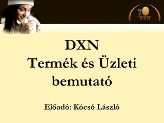 DXN Termék és Üzleti bemutató Előadó: Kócsó László