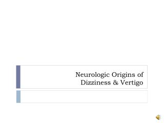 Neurologic Origins of  Dizziness & Vertigo