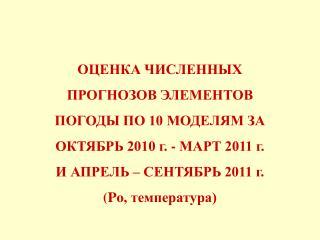 ОЦЕНКА ЧИСЛЕННЫХ ПРОГНОЗОВ ЭЛЕМЕНТОВ ПОГОДЫ ПО 10 МОДЕЛЯМ ЗА ОКТЯБРЬ 2010 г. - МАРТ 2011 г.