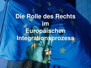 Die Rolle des Rechts  im Europäischen Integrationsprozess