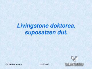 Livingstone doktorea, suposatzen dut.