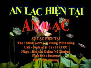AN LẠC HIỆN TẠI Thơ : Minh Lương - Trương Minh Sung Cali - Sanh nhật  18 / 10 / 1997