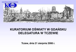 KURATORIUM OŚWIATY W GDAŃSKU DELEGATURA W TCZEWIE  Tczew, dnia 21 sierpnia 2008 r.