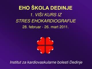 EHO  ŠKOLA DEDINJE 1.  VI Š I  KURS IZ STRES EHOKARDIOGRAFIJE 28. febru a r - 26. mart 2011.