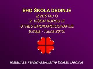 EHO  ŠKOLA DEDINJE I ZVEŠTAJ O  2.  VI ŠEM KURSU IZ STRES EHOKARDIOGRAFIJE 8.maja - 7.juna 2013 .